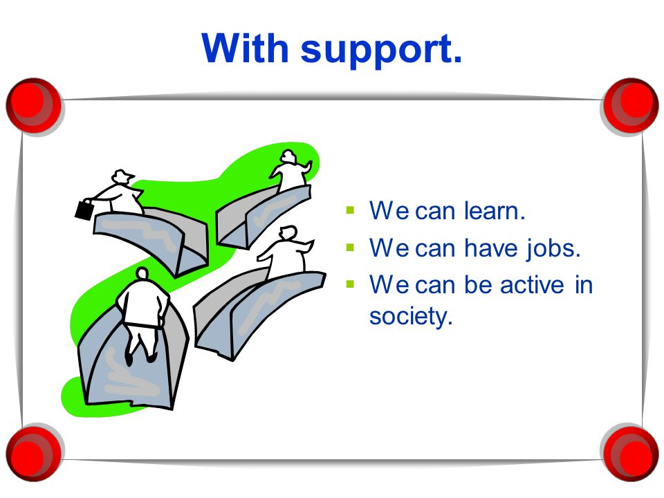 With support.  We can learn.  We can have jobs.  We can be active in society.