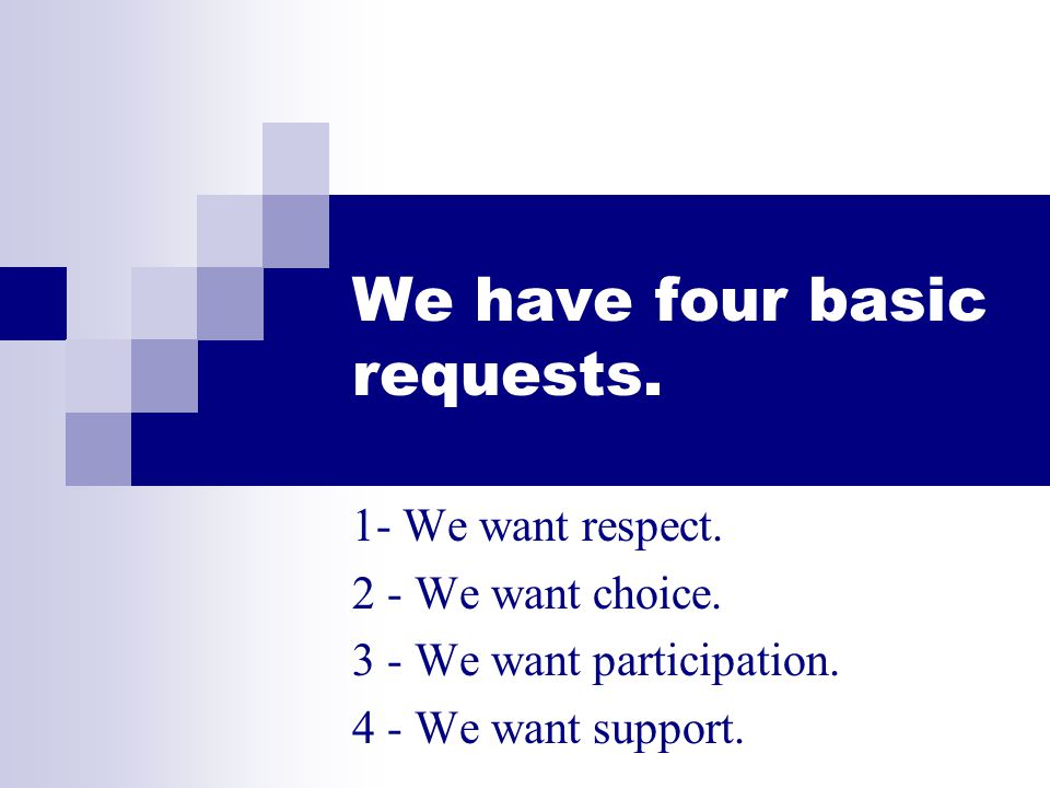 We have four basic requests.1- We want respect. 2 - We want choice.