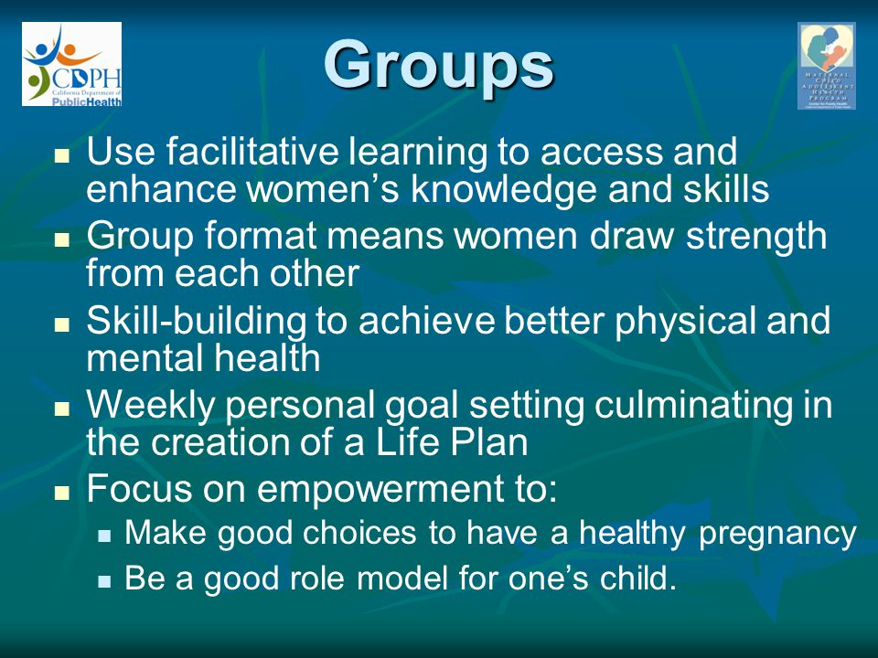 Groups Use facilitative learning to access and enhance women's knowledge and skills Group format means women draw strength from each other Skill-build