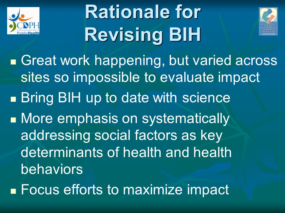 The Revised BIH Model Combined the best of original BIH models with promising practices: Amplified SSE strength- based group intervention, supported by empowerment- & referral-oriented case mgmt Goal: Decrease disparities by improving African American infant and maternal health May not be able to see a difference in birth outcomes, especially short-term But current science tells us that at the least, if we focus, we can strengthen maternal capacity, behaviors, & social support, which should improve maternal and infant health