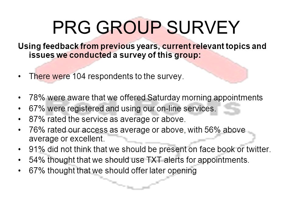PRG GROUP SURVEY Using feedback from previous years, current relevant topics and issues we conducted a survey of this group: There were 104 respondents to the survey.