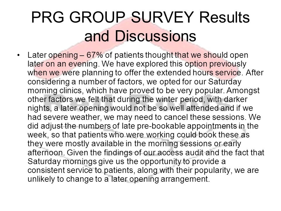 PRG GROUP SURVEY Results and Discussions Later opening – 67% of patients thought that we should open later on an evening.