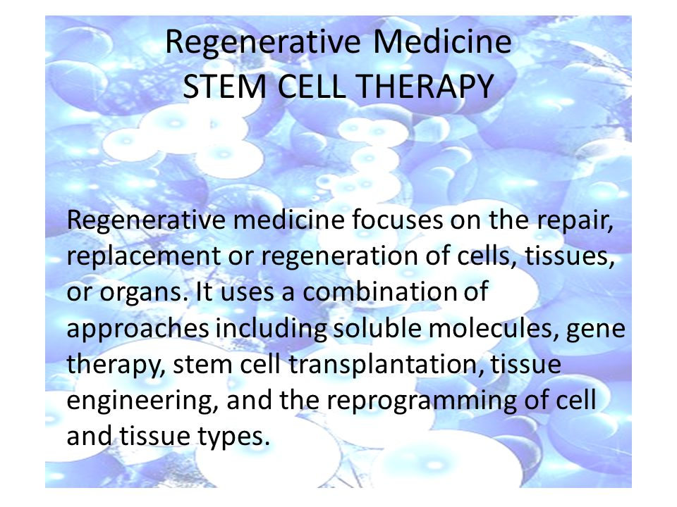 Regenerative Medicine STEM CELL THERAPY Regenerative medicine focuses on the repair, replacement or regeneration of cells, tissues, or organs.