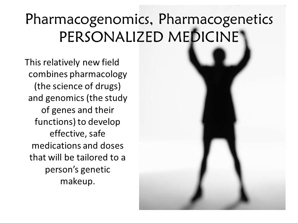 Pharmacogenomics, Pharmacogenetics PERSONALIZED MEDICINE This relatively new field combines pharmacology (the science of drugs) and genomics (the study of genes and their functions) to develop effective, safe medications and doses that will be tailored to a person's genetic makeup.