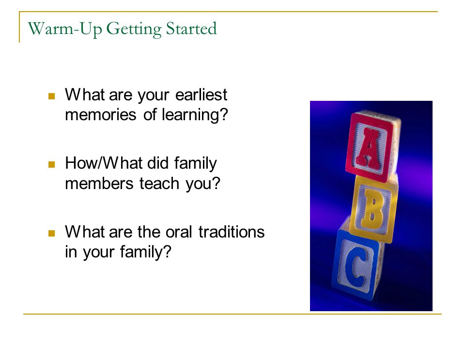 Warm-Up Getting Started What are your earliest memories of learning? How/What did family members teach you? What are the oral traditions in your famil