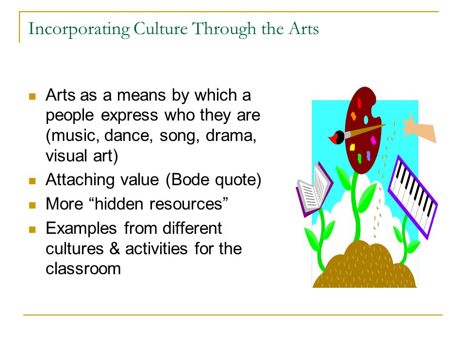 Incorporating Culture Through the Arts Arts as a means by which a people express who they are (music, dance, song, drama, visual art) Attaching value