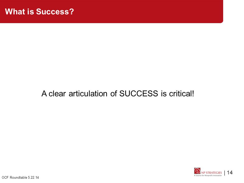 | 14 OCF Roundtable 5.22.14 What is Success A clear articulation of SUCCESS is critical!