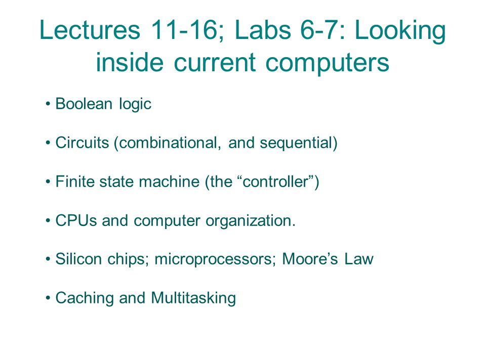 Lectures 11-16; Labs 6-7: Looking inside current computers Boolean logic Circuits (combinational, and sequential) Finite state machine (the controller ) CPUs and computer organization.