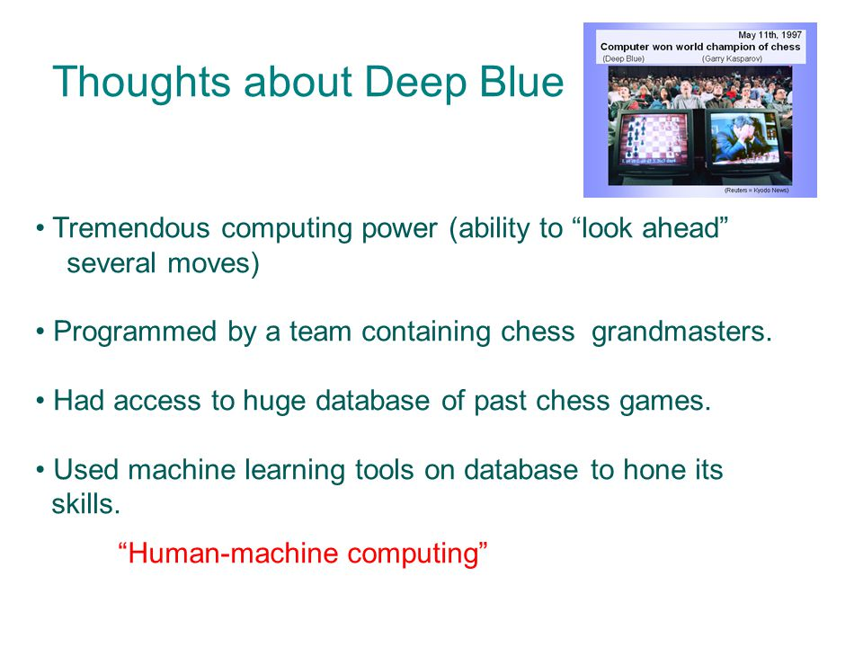 Thoughts about Deep Blue Tremendous computing power (ability to look ahead several moves) Programmed by a team containing chess grandmasters.