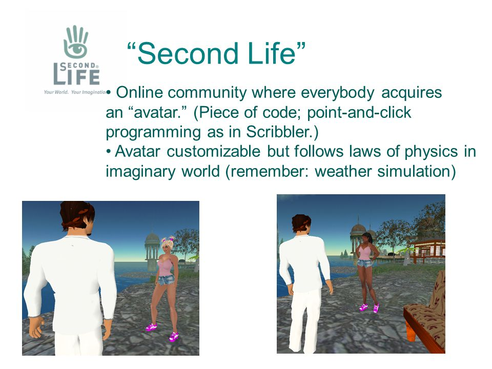 Second Life Online community where everybody acquires an avatar. (Piece of code; point-and-click programming as in Scribbler.) Avatar customizable but follows laws of physics in imaginary world (remember: weather simulation)
