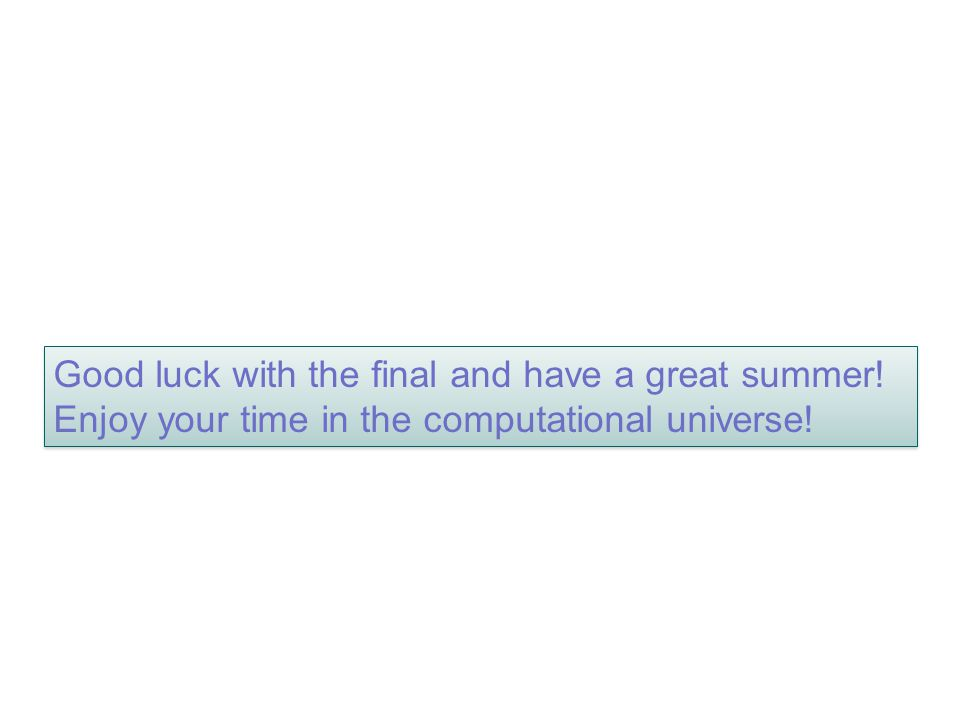 Good luck with the final and have a great summer! Enjoy your time in the computational universe!