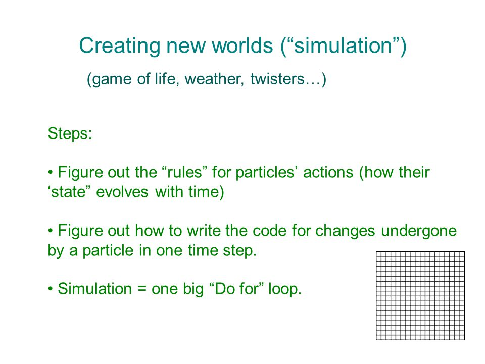 Creating new worlds ( simulation ) (game of life, weather, twisters…) Steps: Figure out the rules for particles' actions (how their 'state evolves with time) Figure out how to write the code for changes undergone by a particle in one time step.