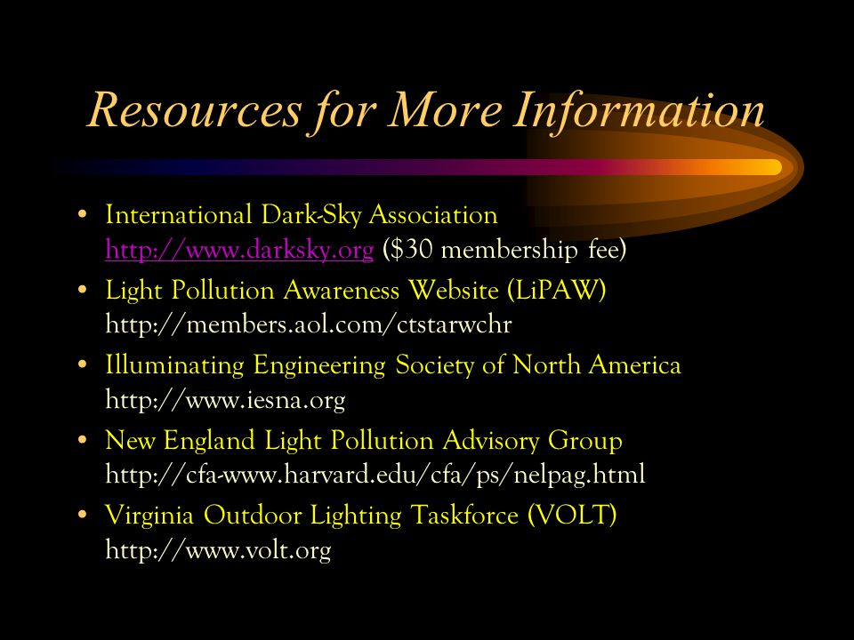 Resources for More Information International Dark-Sky Association http://www.darksky.org ($30 membership fee) http://www.darksky.org Light Pollution Awareness Website (LiPAW) http://members.aol.com/ctstarwchr Illuminating Engineering Society of North America http://www.iesna.org New England Light Pollution Advisory Group http://cfa-www.harvard.edu/cfa/ps/nelpag.html Virginia Outdoor Lighting Taskforce (VOLT) http://www.volt.org