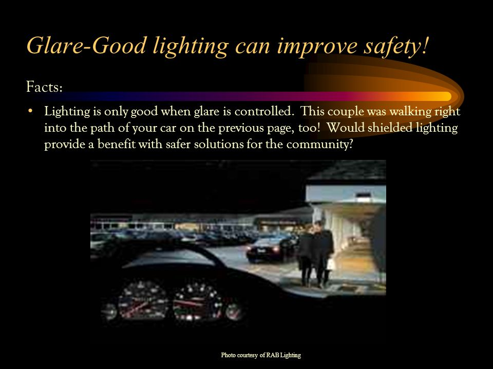 Glare-Good lighting can improve safety. Facts: Lighting is only good when glare is controlled.