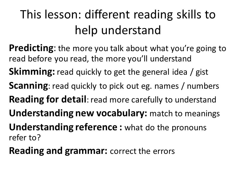 This lesson: different reading skills to help understand Predicting: the more you talk about what you're going to read before you read, the more you'll understand Skimming: read quickly to get the general idea / gist Scanning : read quickly to pick out eg.