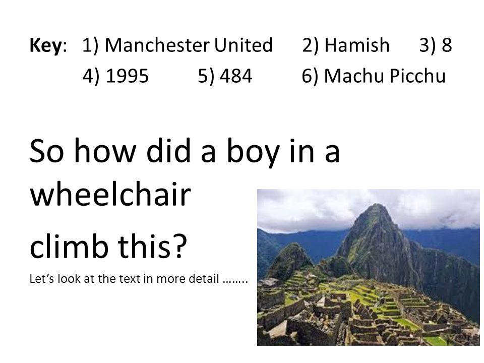 Key: 1) Manchester United 2) Hamish 3) 8 4) 1995 5) 484 6) Machu Picchu So how did a boy in a wheelchair climb this.