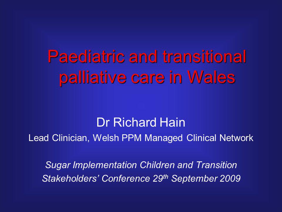 Dr Richard Hain Lead Clinician, Welsh PPM Managed Clinical Network Sugar Implementation Children and Transition Stakeholders' Conference 29 th September 2009 Paediatric and transitional palliative care in Wales