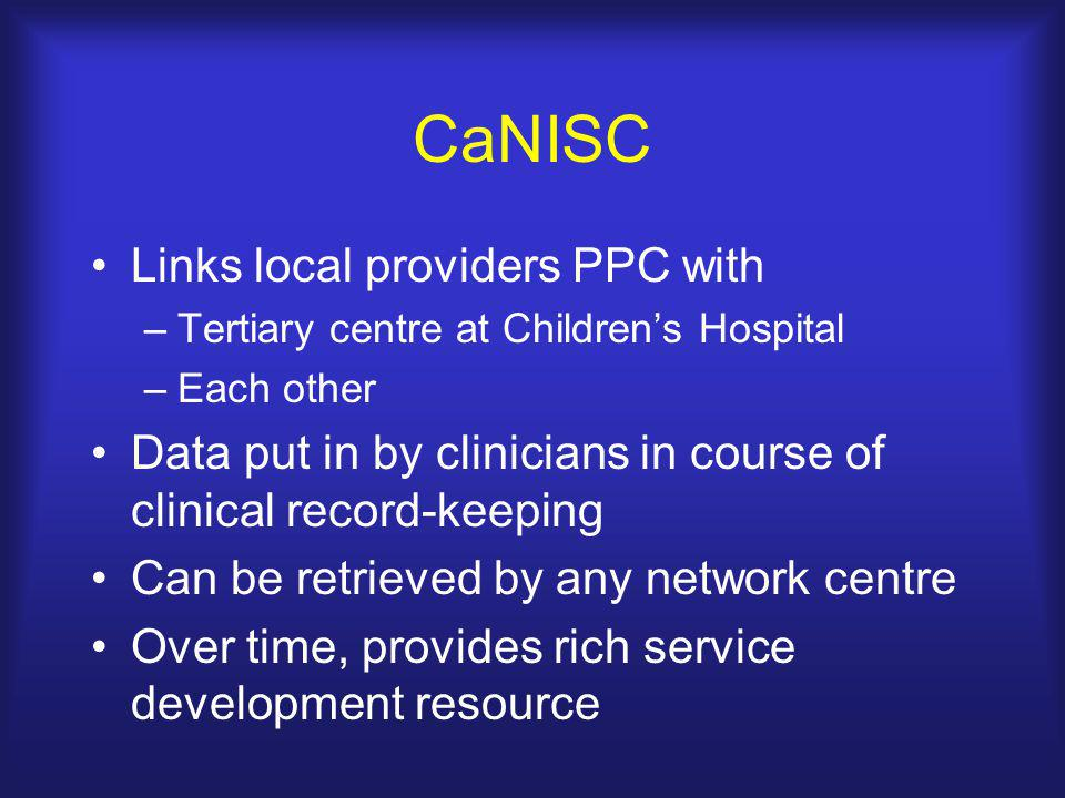CaNISC Links local providers PPC with –Tertiary centre at Children's Hospital –Each other Data put in by clinicians in course of clinical record-keeping Can be retrieved by any network centre Over time, provides rich service development resource