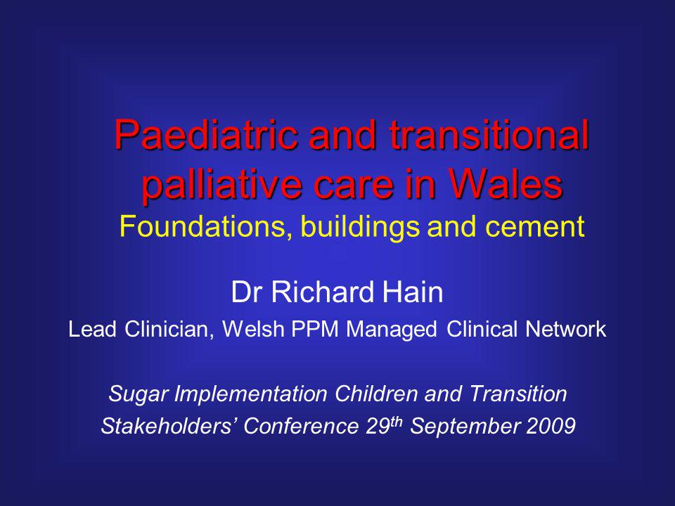 Dr Richard Hain Lead Clinician, Welsh PPM Managed Clinical Network Sugar Implementation Children and Transition Stakeholders' Conference 29 th September 2009 Paediatric and transitional palliative care in Wales Foundations, buildings and cement