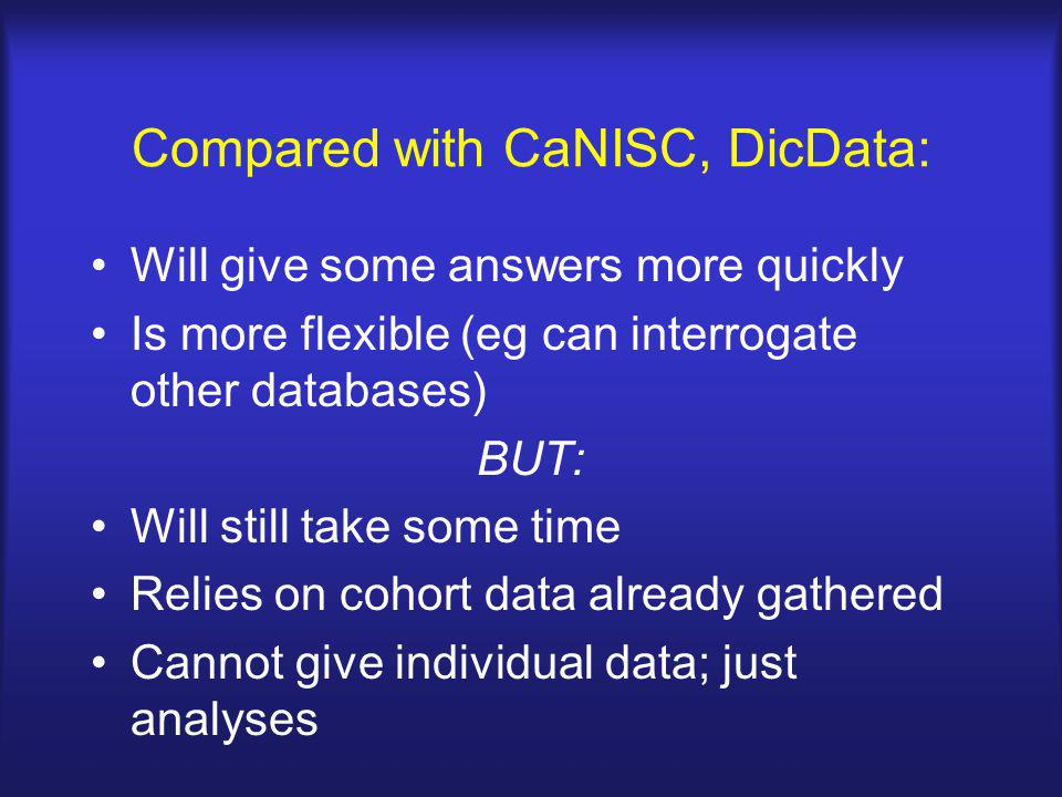 Compared with CaNISC, DicData: Will give some answers more quickly Is more flexible (eg can interrogate other databases) BUT: Will still take some tim