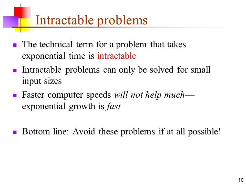10 Intractable problems The technical term for a problem that takes exponential time is intractable Intractable problems can only be solved for small input sizes Faster computer speeds will not help much— exponential growth is fast Bottom line: Avoid these problems if at all possible!