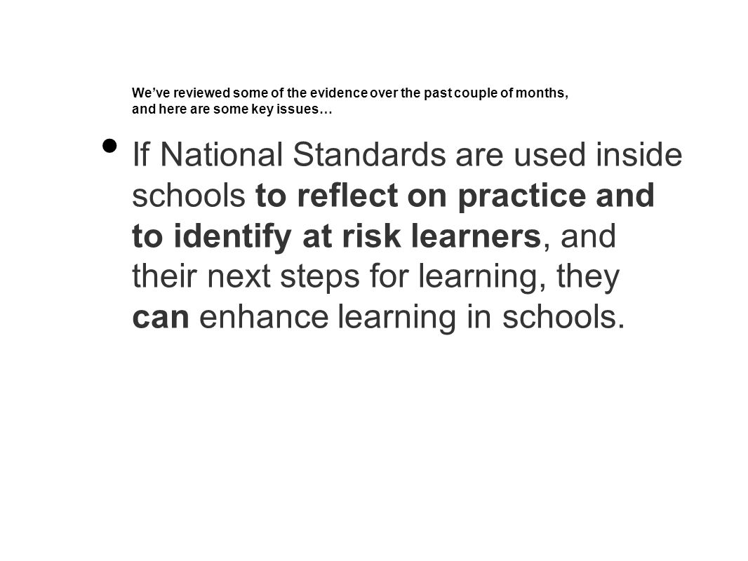 We've reviewed some of the evidence over the past couple of months, and here are some key issues… If National Standards are used inside schools to reflect on practice and to identify at risk learners, and their next steps for learning, they can enhance learning in schools.