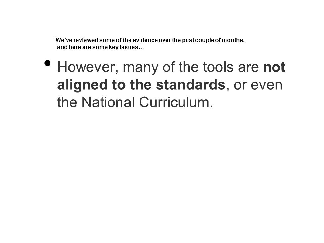 We've reviewed some of the evidence over the past couple of months, and here are some key issues… However, many of the tools are not aligned to the standards, or even the National Curriculum.