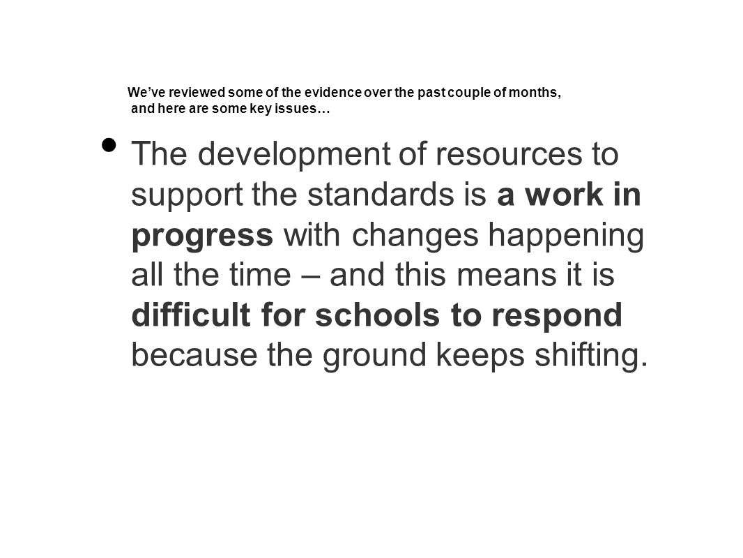We've reviewed some of the evidence over the past couple of months, and here are some key issues… The development of resources to support the standards is a work in progress with changes happening all the time – and this means it is difficult for schools to respond because the ground keeps shifting.