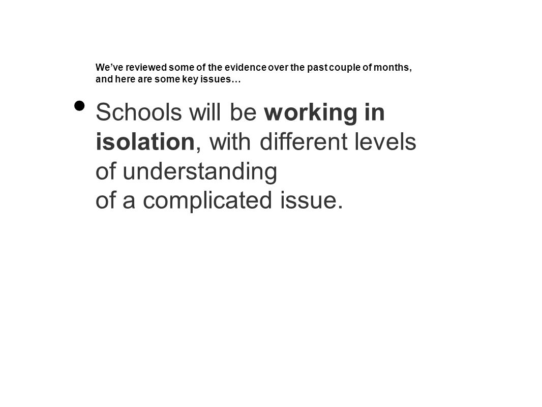 We've reviewed some of the evidence over the past couple of months, and here are some key issues… Schools will be working in isolation, with different levels of understanding of a complicated issue.