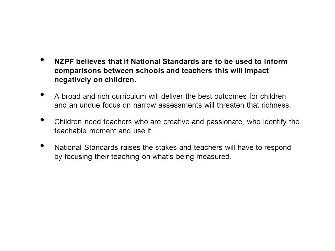 NZPF believes that if National Standards are to be used to inform comparisons between schools and teachers this will impact negatively on children.