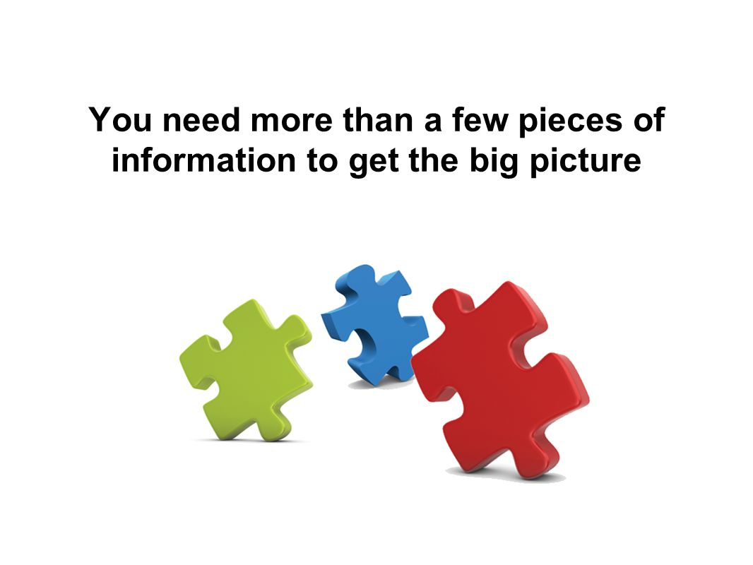 You need more than a few pieces of information to get the big picture