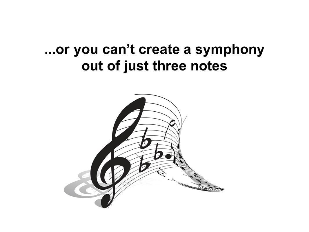 ...or you can't create a symphony out of just three notes