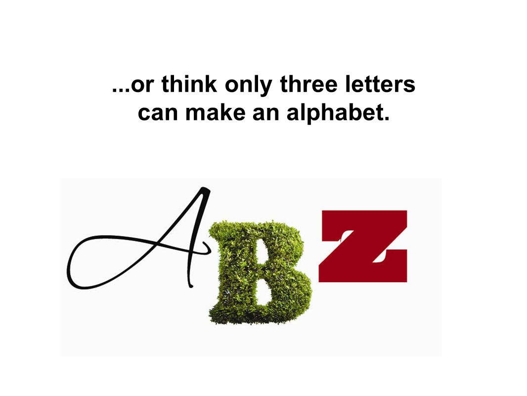 ...or think only three letters can make an alphabet.