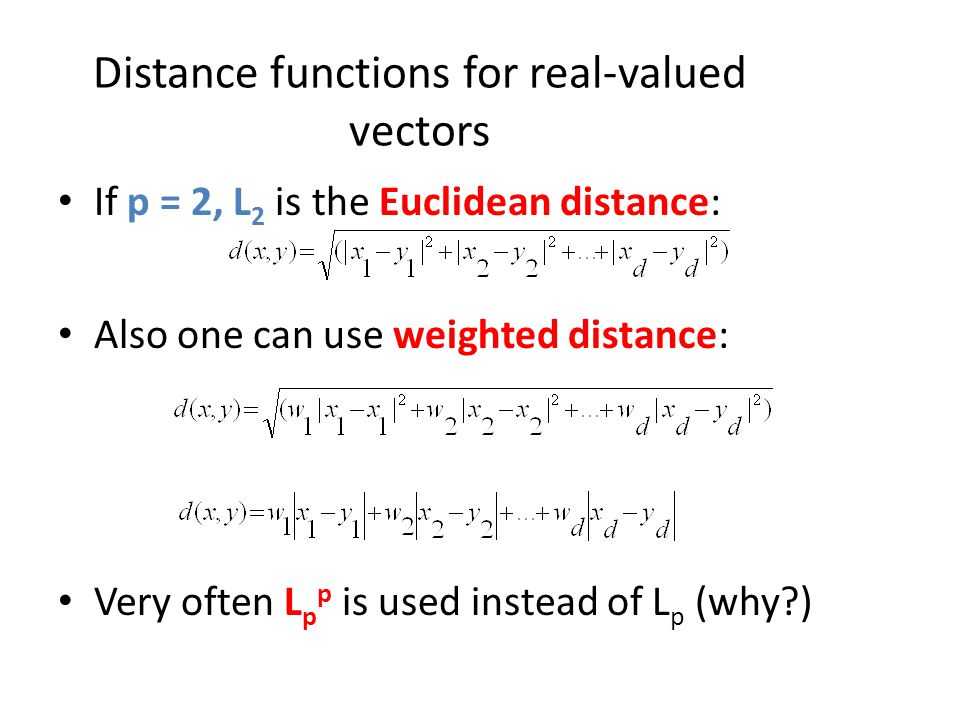Distance functions for real-valued vectors If p = 2, L 2 is the Euclidean distance: Also one can use weighted distance: Very often L p p is used inste
