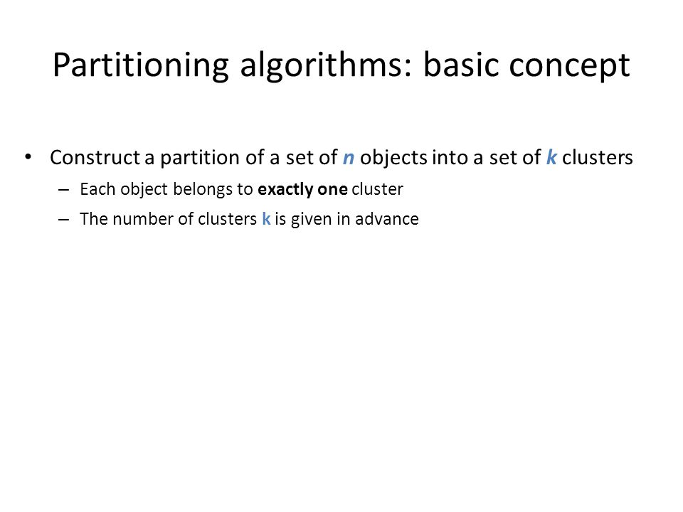 Partitioning algorithms: basic concept Construct a partition of a set of n objects into a set of k clusters – Each object belongs to exactly one clust