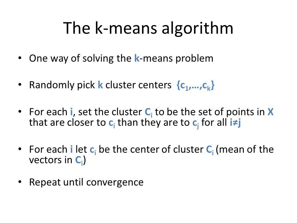 The k-means algorithm One way of solving the k-means problem Randomly pick k cluster centers {c 1,…,c k } For each i, set the cluster C i to be the se