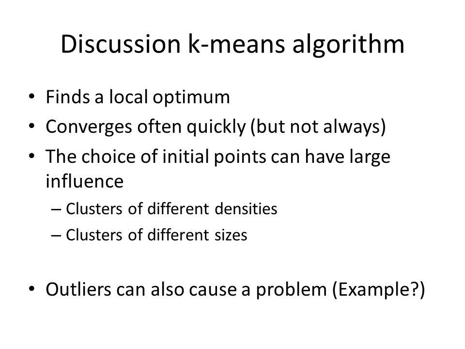 Discussion k-means algorithm Finds a local optimum Converges often quickly (but not always) The choice of initial points can have large influence – Cl