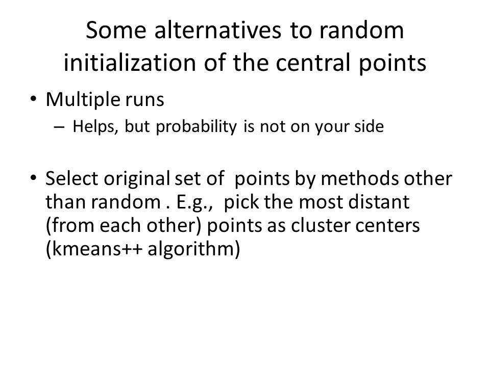 Some alternatives to random initialization of the central points Multiple runs – Helps, but probability is not on your side Select original set of poi