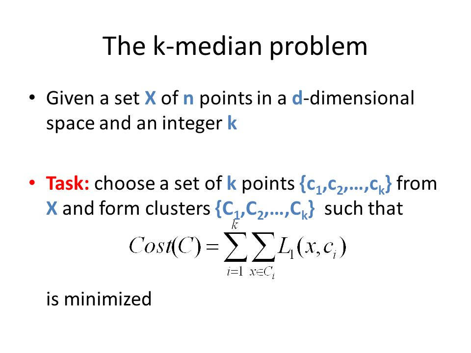 The k-median problem Given a set X of n points in a d-dimensional space and an integer k Task: choose a set of k points {c 1,c 2,…,c k } from X and fo
