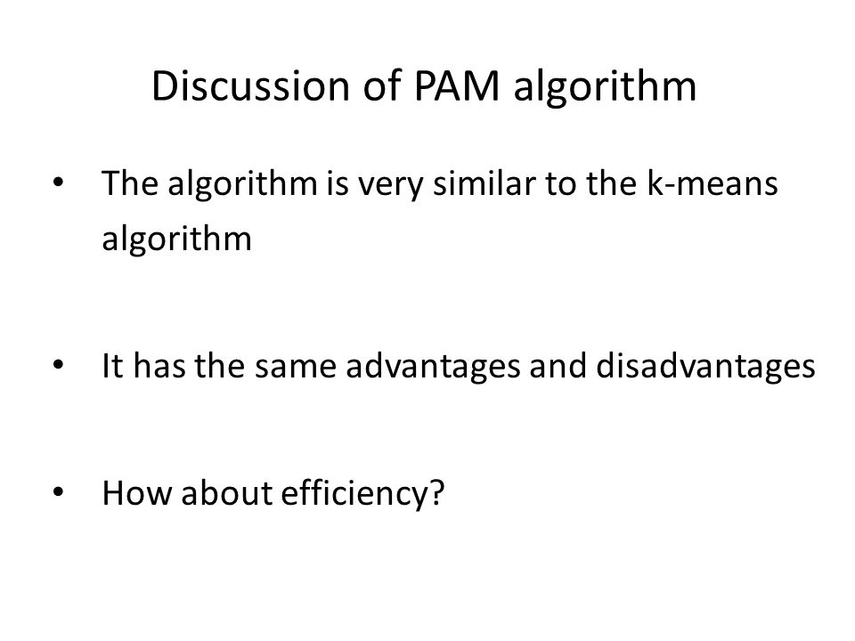 Discussion of PAM algorithm The algorithm is very similar to the k-means algorithm It has the same advantages and disadvantages How about efficiency?
