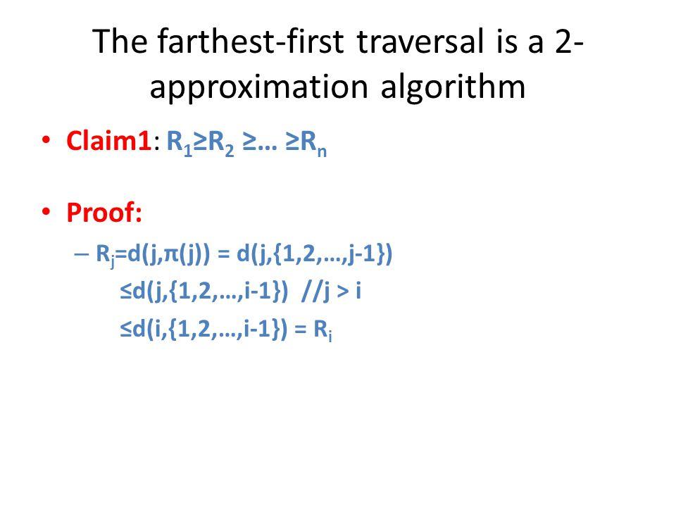 The farthest-first traversal is a 2- approximation algorithm Claim1: R 1 ≥R 2 ≥… ≥R n Proof: – R j =d(j,π(j)) = d(j,{1,2,…,j-1}) ≤d(j,{1,2,…,i-1}) //j