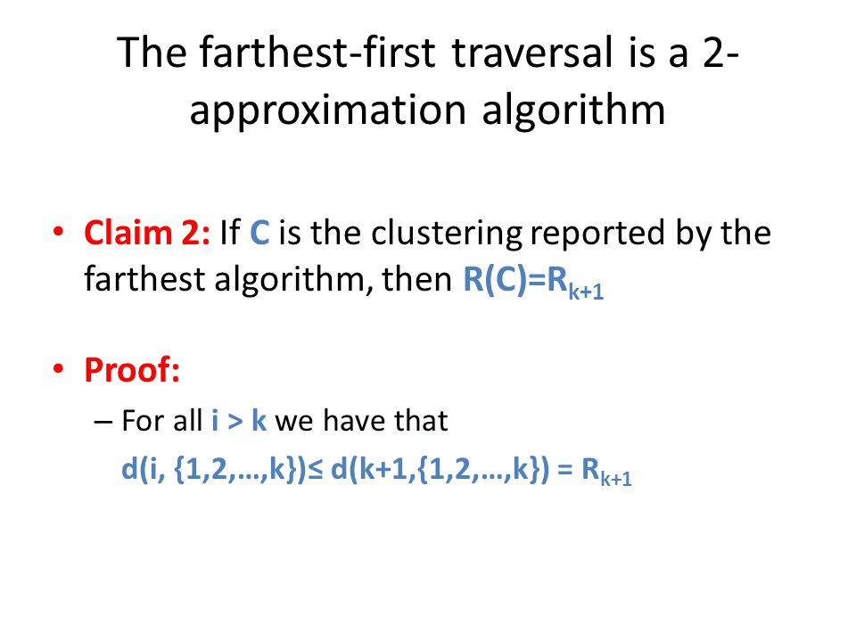 The farthest-first traversal is a 2- approximation algorithm Claim 2: If C is the clustering reported by the farthest algorithm, then R(C)=R k+1 Proof