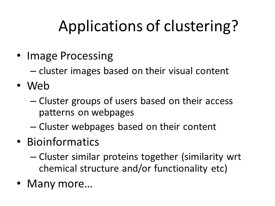 Applications of clustering? Image Processing – cluster images based on their visual content Web – Cluster groups of users based on their access patter