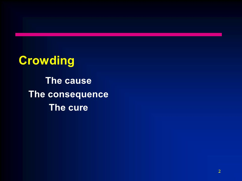 2 Crowding The cause The consequence The cure