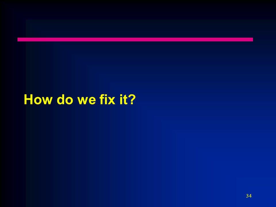 34 How do we fix it?