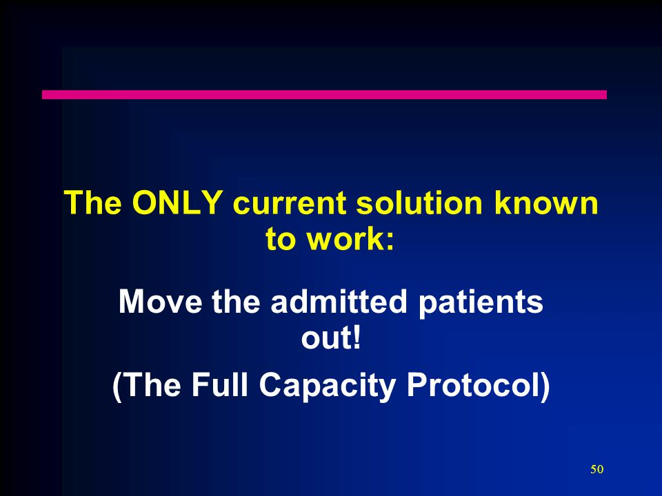 50 The ONLY current solution known to work: Move the admitted patients out! (The Full Capacity Protocol)