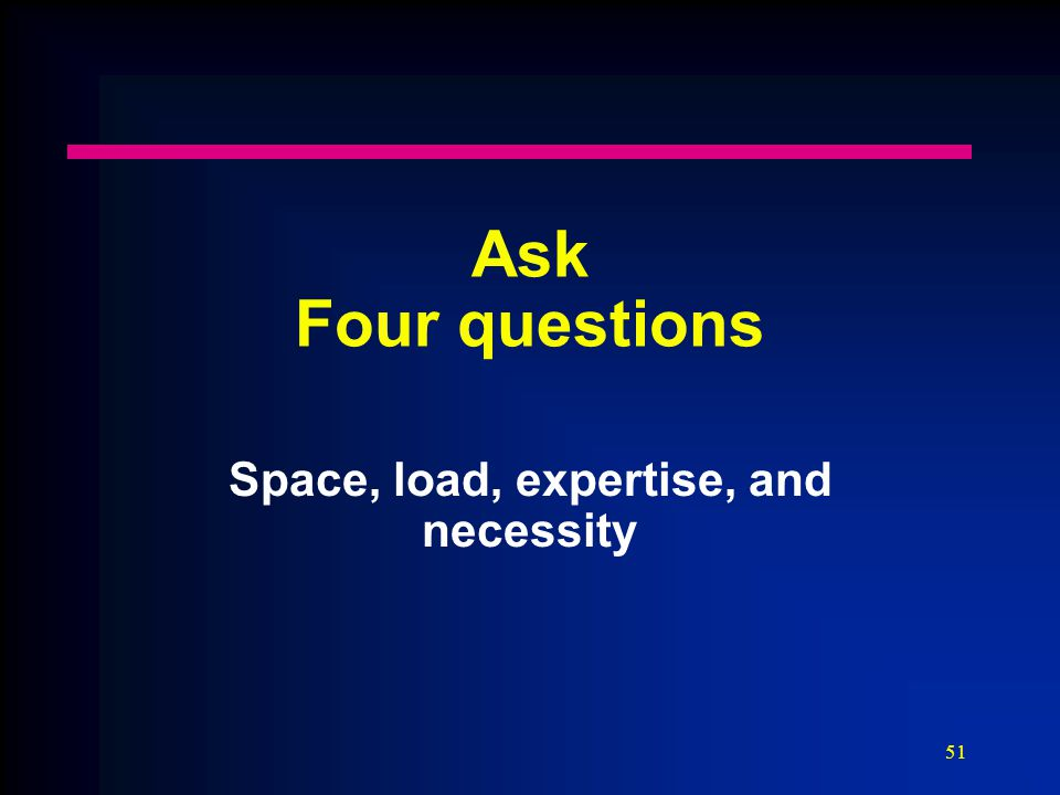 51 Ask Four questions Space, load, expertise, and necessity