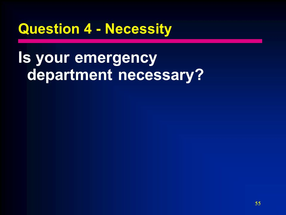 55 Question 4 - Necessity Is your emergency department necessary