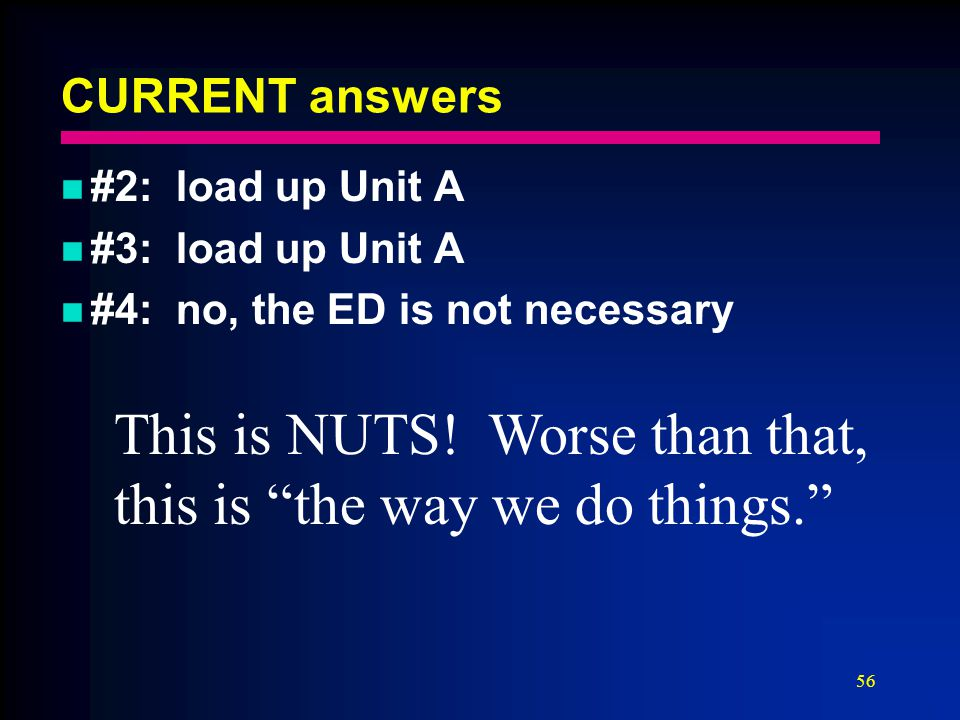 """56 CURRENT answers #2: load up Unit A #3: load up Unit A #4: no, the ED is not necessary This is NUTS! Worse than that, this is """"the way we do things."""
