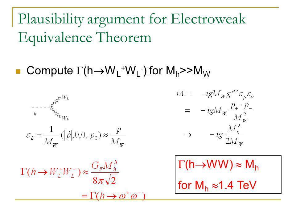 Plausibility argument for Electroweak Equivalence Theorem Compute  (h  W L + W L - ) for M h >>M W  (h  WW)  M h for M h  1.4 TeV